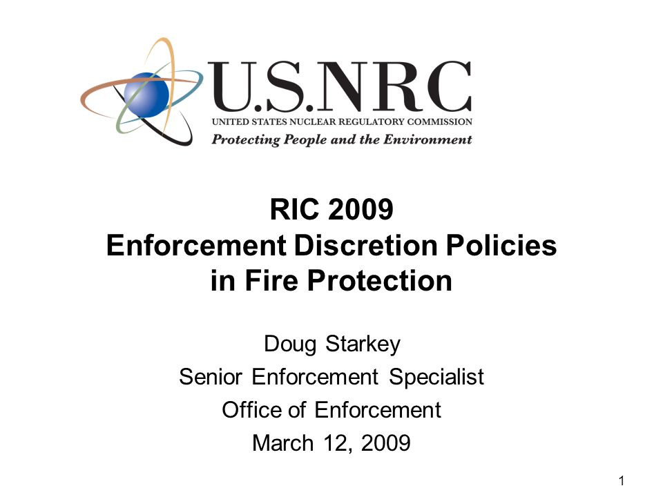1 RIC 2009 Enforcement Discretion Policies in Fire Protection Doug Starkey Senior Enforcement Specialist Office of Enforcement March 12, 2009