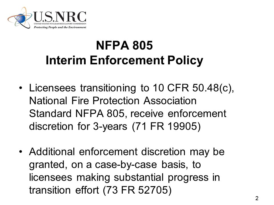 22 NFPA 805 Interim Enforcement Policy Licensees transitioning to 10 CFR 50.48(c), National Fire Protection Association Standard NFPA 805, receive enforcement discretion for 3-years (71 FR 19905) Additional enforcement discretion may be granted, on a case-by-case basis, to licensees making substantial progress in transition effort (73 FR 52705)