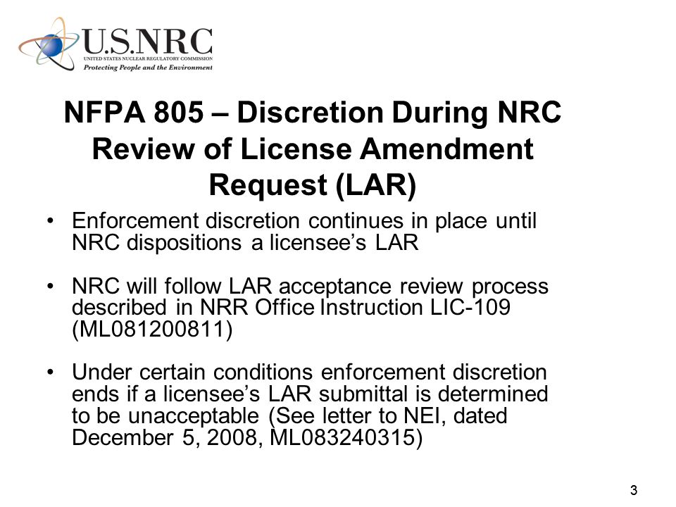 33 NFPA 805 – Discretion During NRC Review of License Amendment Request (LAR) Enforcement discretion continues in place until NRC dispositions a licensees LAR NRC will follow LAR acceptance review process described in NRR Office Instruction LIC-109 (ML081200811) Under certain conditions enforcement discretion ends if a licensees LAR submittal is determined to be unacceptable (See letter to NEI, dated December 5, 2008, ML083240315)