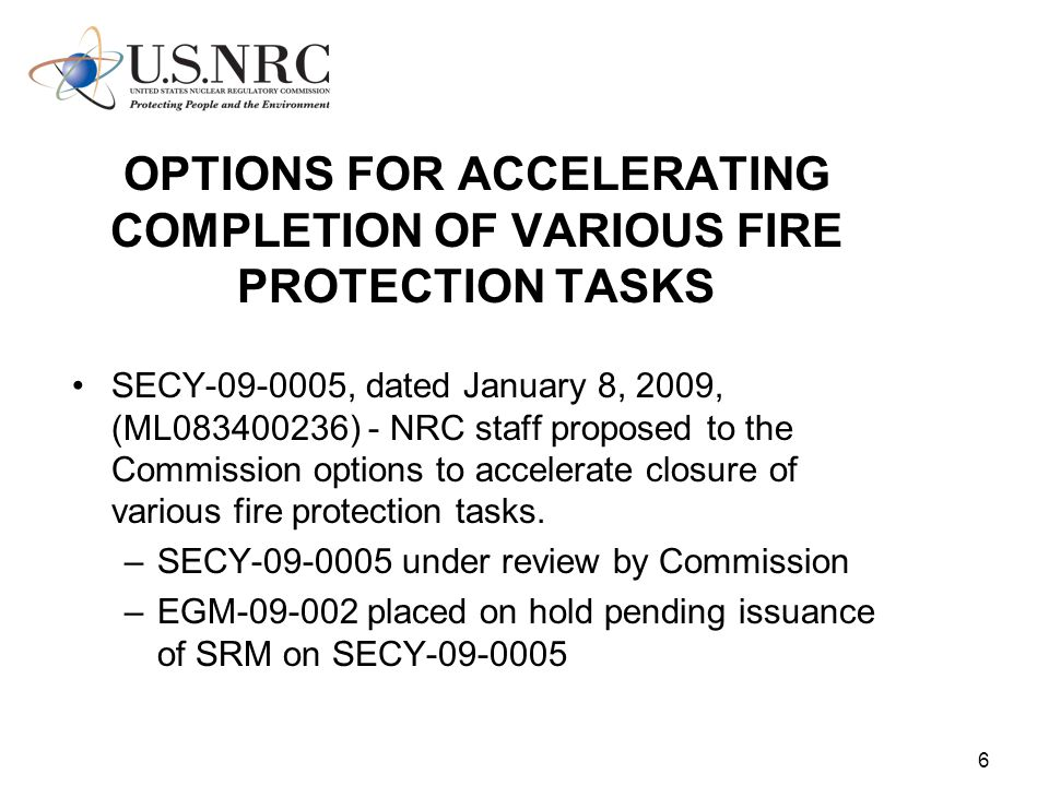 6 OPTIONS FOR ACCELERATING COMPLETION OF VARIOUS FIRE PROTECTION TASKS SECY-09-0005, dated January 8, 2009, (ML083400236) - NRC staff proposed to the Commission options to accelerate closure of various fire protection tasks.