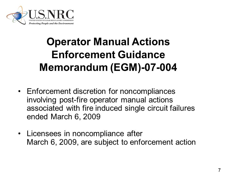 77 Operator Manual Actions Enforcement Guidance Memorandum (EGM)-07-004 Enforcement discretion for noncompliances involving post-fire operator manual actions associated with fire induced single circuit failures ended March 6, 2009 Licensees in noncompliance after March 6, 2009, are subject to enforcement action