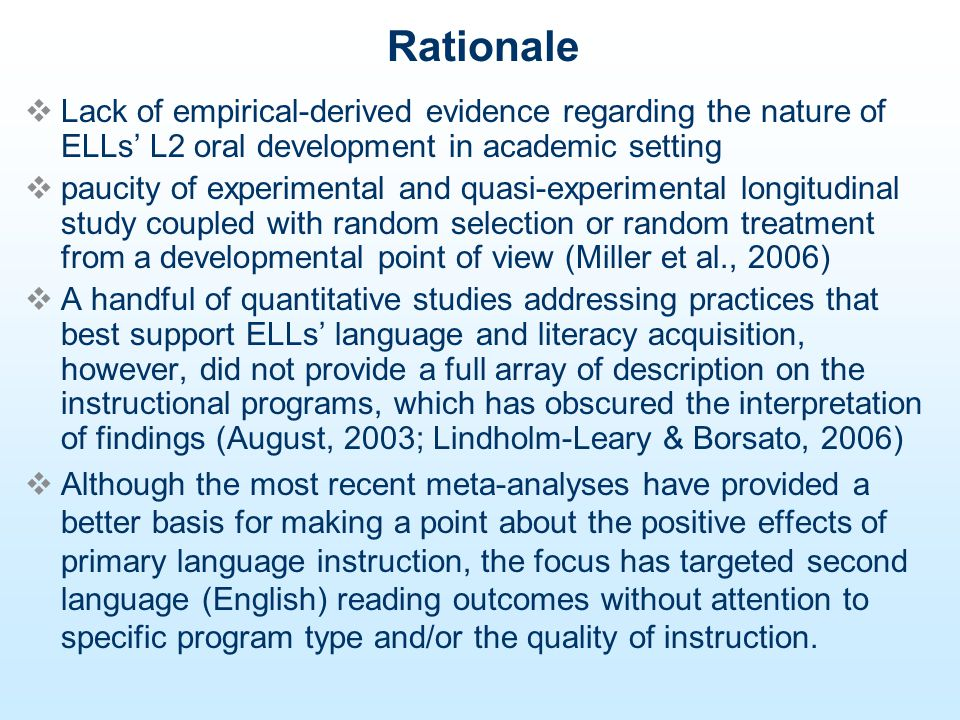 Rationale Lack of empirical-derived evidence regarding the nature of ELLs L2 oral development in academic setting paucity of experimental and quasi-experimental longitudinal study coupled with random selection or random treatment from a developmental point of view (Miller et al., 2006) A handful of quantitative studies addressing practices that best support ELLs language and literacy acquisition, however, did not provide a full array of description on the instructional programs, which has obscured the interpretation of findings (August, 2003; Lindholm-Leary & Borsato, 2006) Although the most recent meta-analyses have provided a better basis for making a point about the positive effects of primary language instruction, the focus has targeted second language (English) reading outcomes without attention to specific program type and/or the quality of instruction.
