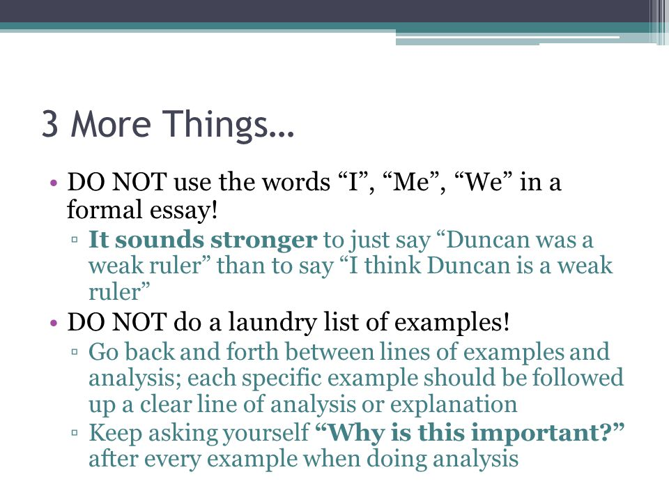3 More Things… DO NOT use the words I, Me, We in a formal essay! It sounds stronger to just say Duncan was a weak ruler than to say I think Duncan is