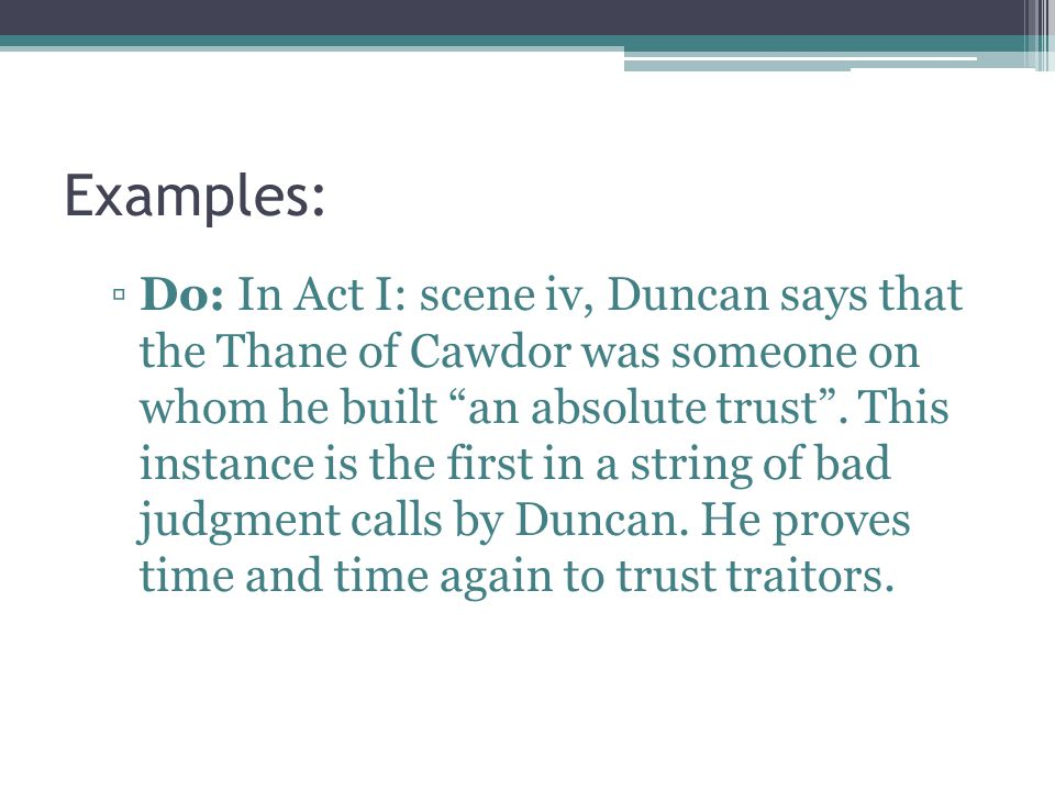 Examples: Do: In Act I: scene iv, Duncan says that the Thane of Cawdor was someone on whom he built an absolute trust. This instance is the first in a