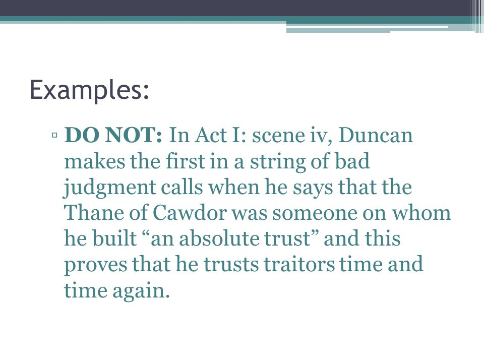 Examples: DO NOT: In Act I: scene iv, Duncan makes the first in a string of bad judgment calls when he says that the Thane of Cawdor was someone on wh
