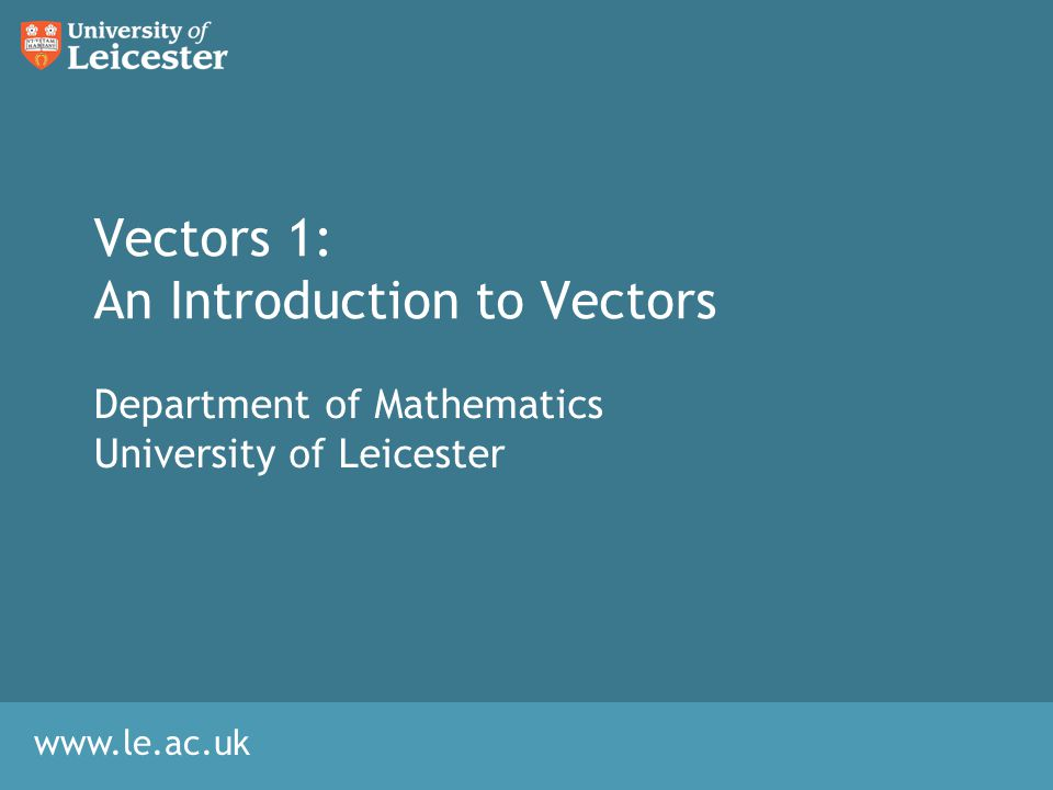 www.le.ac.uk Vectors 1: An Introduction to Vectors Department of Mathematics University of Leicester