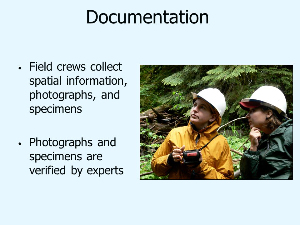 Documentation Field crews collect spatial information, photographs, and specimens Photographs and specimens are verified by experts