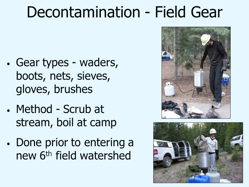 Decontamination - Field Gear Gear types - waders, boots, nets, sieves, gloves, brushes Method - Scrub at stream, boil at camp Done prior to entering a new 6 th field watershed
