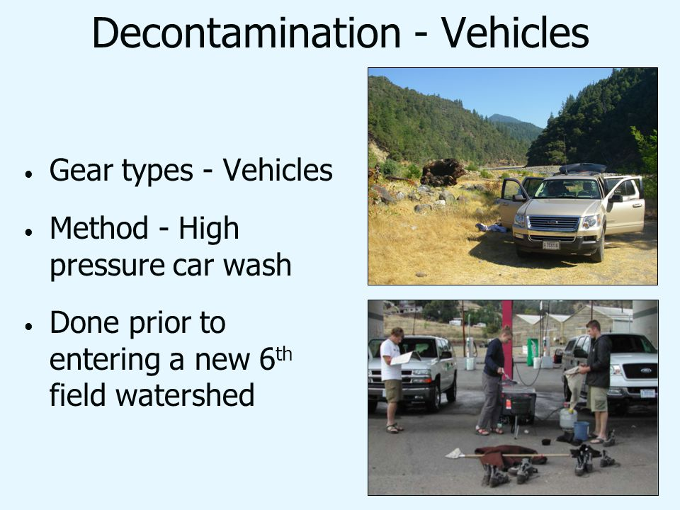 Decontamination - Vehicles Gear types - Vehicles Method - High pressure car wash Done prior to entering a new 6 th field watershed