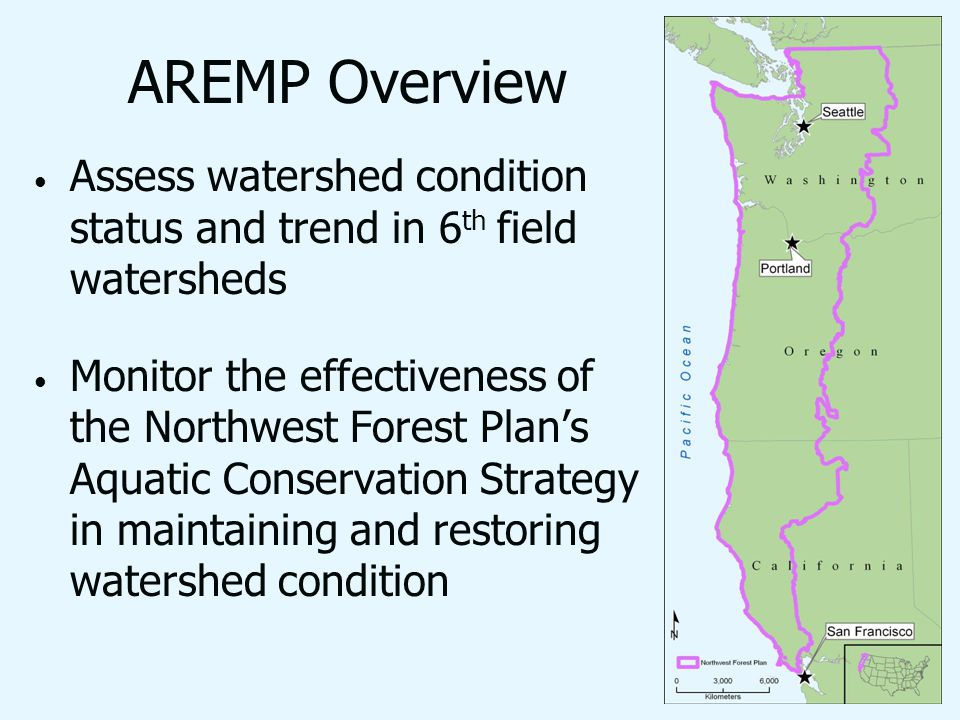 AREMP Overview Assess watershed condition status and trend in 6 th field watersheds Monitor the effectiveness of the Northwest Forest Plans Aquatic Conservation Strategy in maintaining and restoring watershed condition