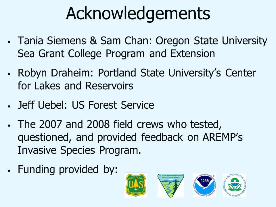 Acknowledgements Tania Siemens & Sam Chan: Oregon State University Sea Grant College Program and Extension Robyn Draheim: Portland State Universitys Center for Lakes and Reservoirs Jeff Uebel: US Forest Service The 2007 and 2008 field crews who tested, questioned, and provided feedback on AREMPs Invasive Species Program.