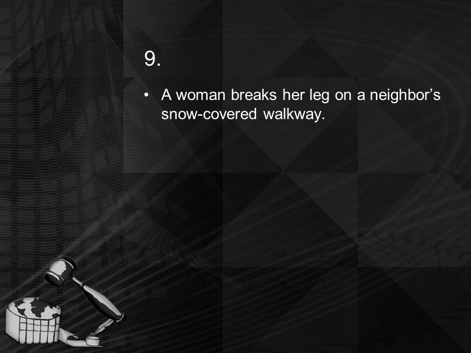 9. A woman breaks her leg on a neighbors snow-covered walkway.