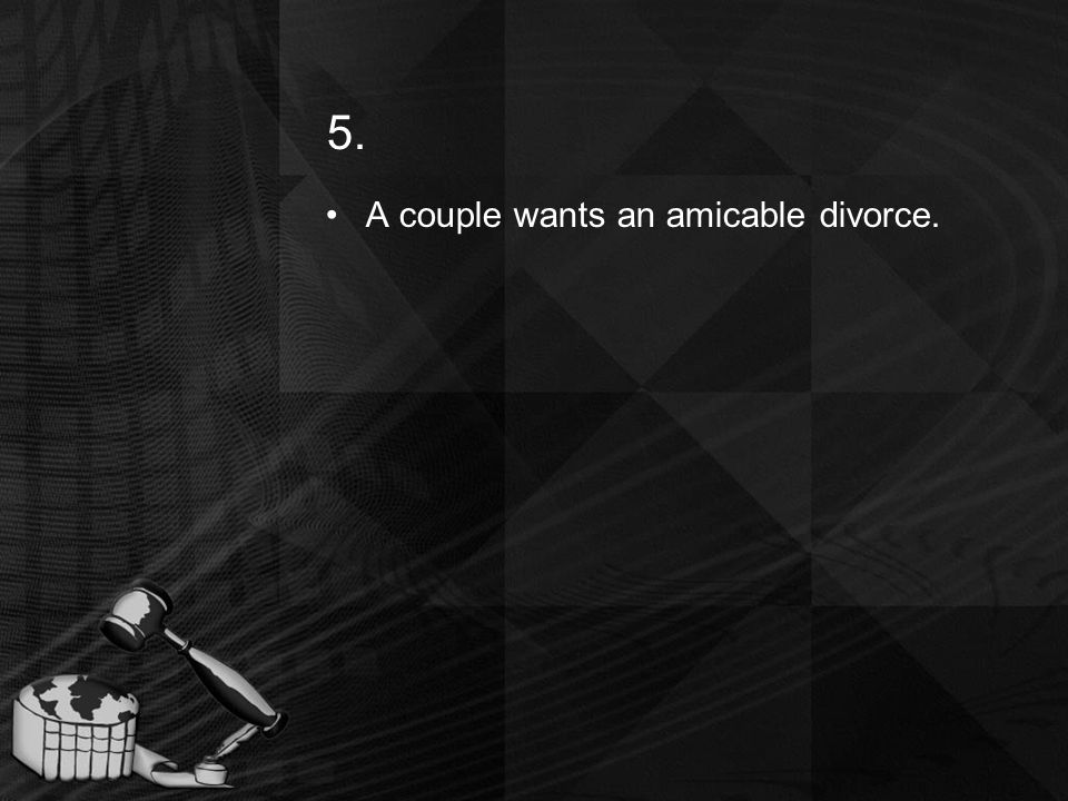 5. A couple wants an amicable divorce.