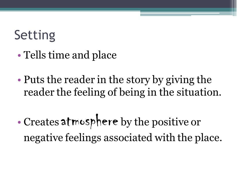 Setting Tells time and place Puts the reader in the story by giving the reader the feeling of being in the situation.