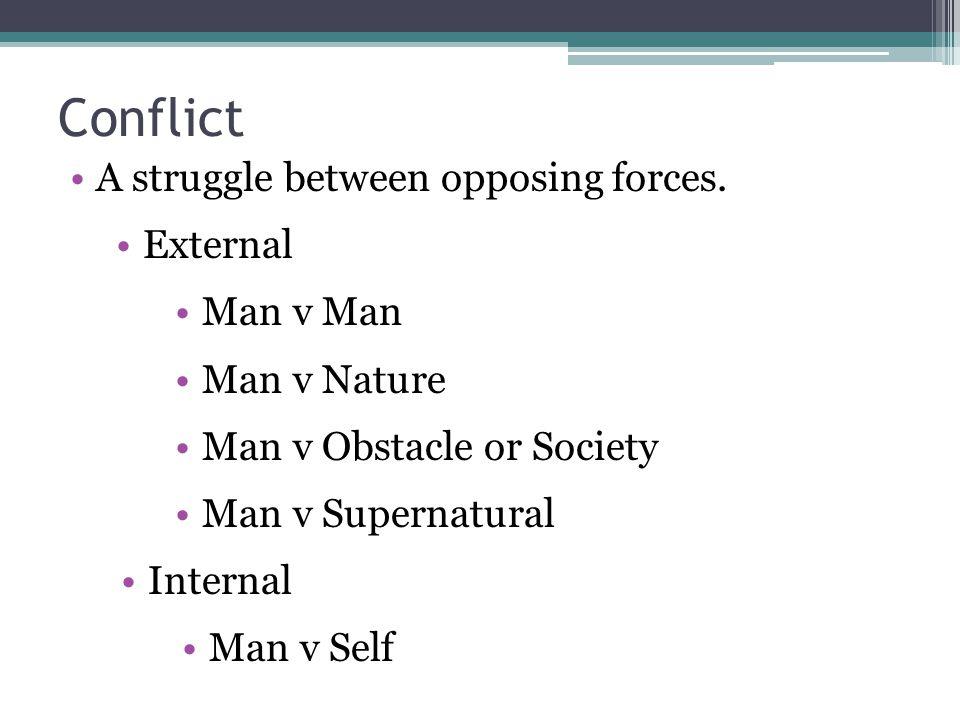 Conflict A struggle between opposing forces. External Man v Man Man v Nature Man v Obstacle or Society Man v Supernatural Internal Man v Self