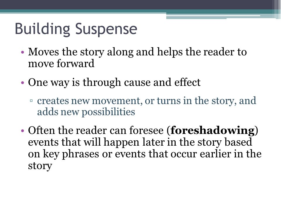 Building Suspense Moves the story along and helps the reader to move forward One way is through cause and effect creates new movement, or turns in the story, and adds new possibilities Often the reader can foresee (foreshadowing) events that will happen later in the story based on key phrases or events that occur earlier in the story