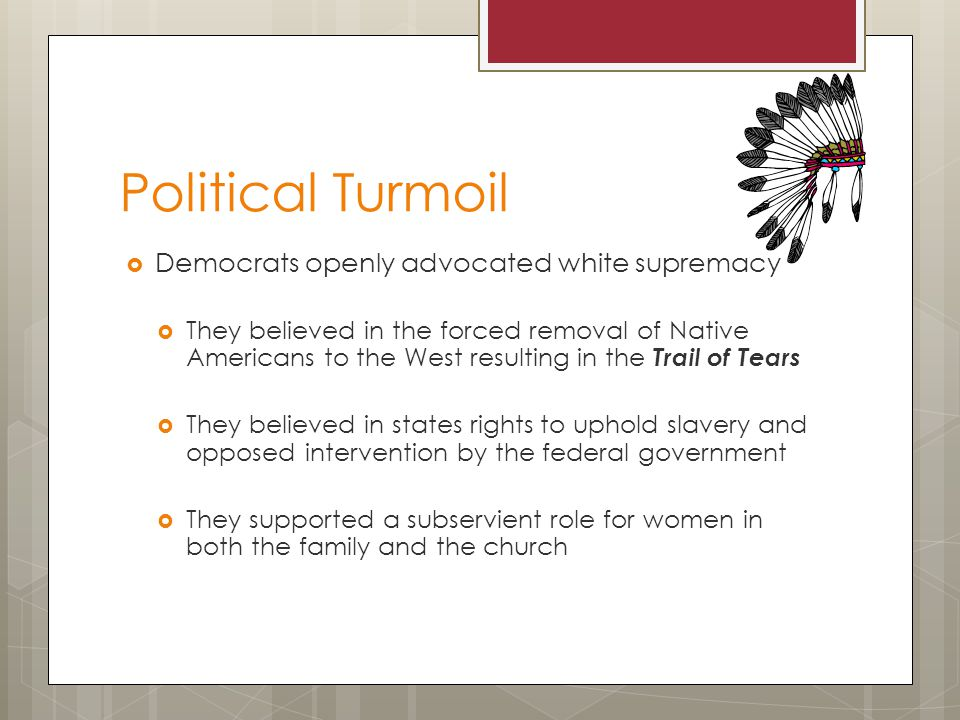 Political Turmoil Democrats openly advocated white supremacy They believed in the forced removal of Native Americans to the West resulting in the Trail of Tears They believed in states rights to uphold slavery and opposed intervention by the federal government They supported a subservient role for women in both the family and the church