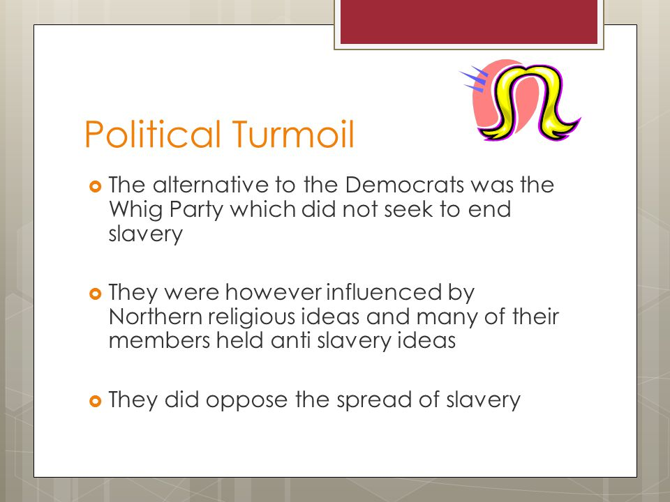 Political Turmoil The alternative to the Democrats was the Whig Party which did not seek to end slavery They were however influenced by Northern religious ideas and many of their members held anti slavery ideas They did oppose the spread of slavery