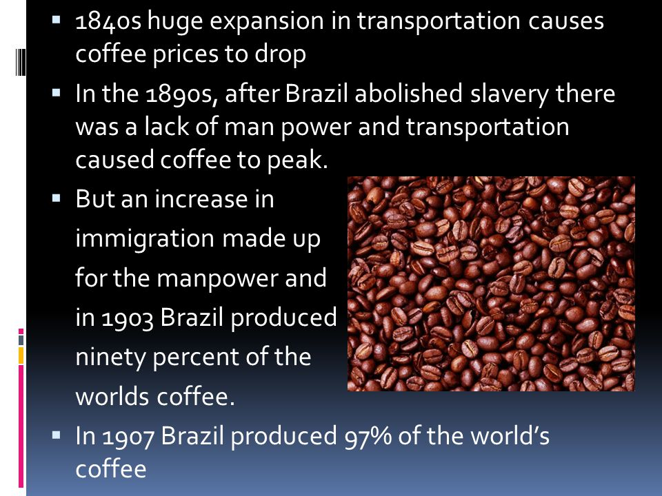 1840s huge expansion in transportation causes coffee prices to drop In the 1890s, after Brazil abolished slavery there was a lack of man power and transportation caused coffee to peak.