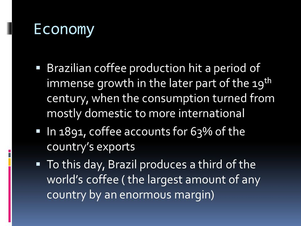 Economy Brazilian coffee production hit a period of immense growth in the later part of the 19 th century, when the consumption turned from mostly domestic to more international In 1891, coffee accounts for 63% of the countrys exports To this day, Brazil produces a third of the worlds coffee ( the largest amount of any country by an enormous margin)