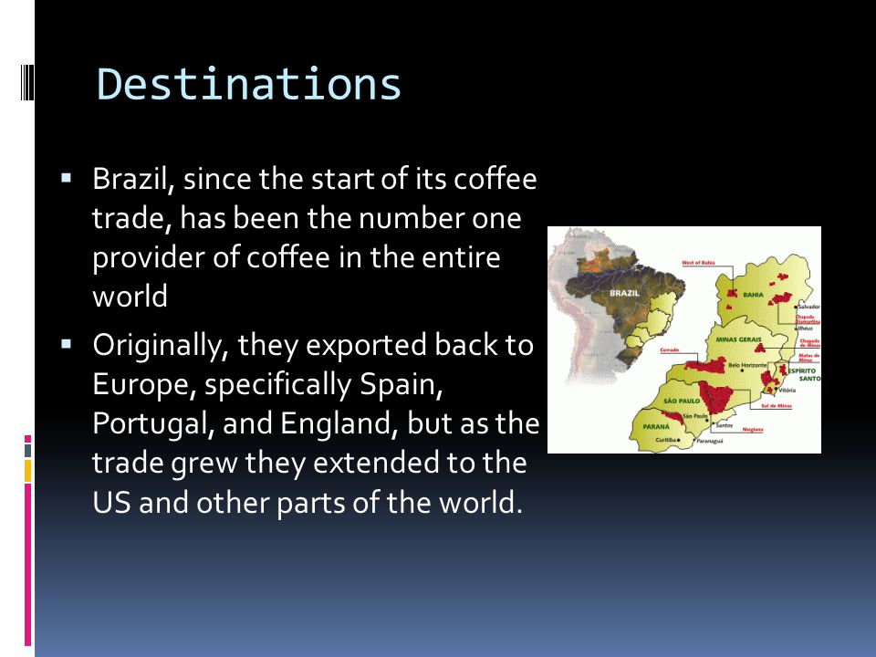 Destinations Brazil, since the start of its coffee trade, has been the number one provider of coffee in the entire world Originally, they exported back to Europe, specifically Spain, Portugal, and England, but as the trade grew they extended to the US and other parts of the world.