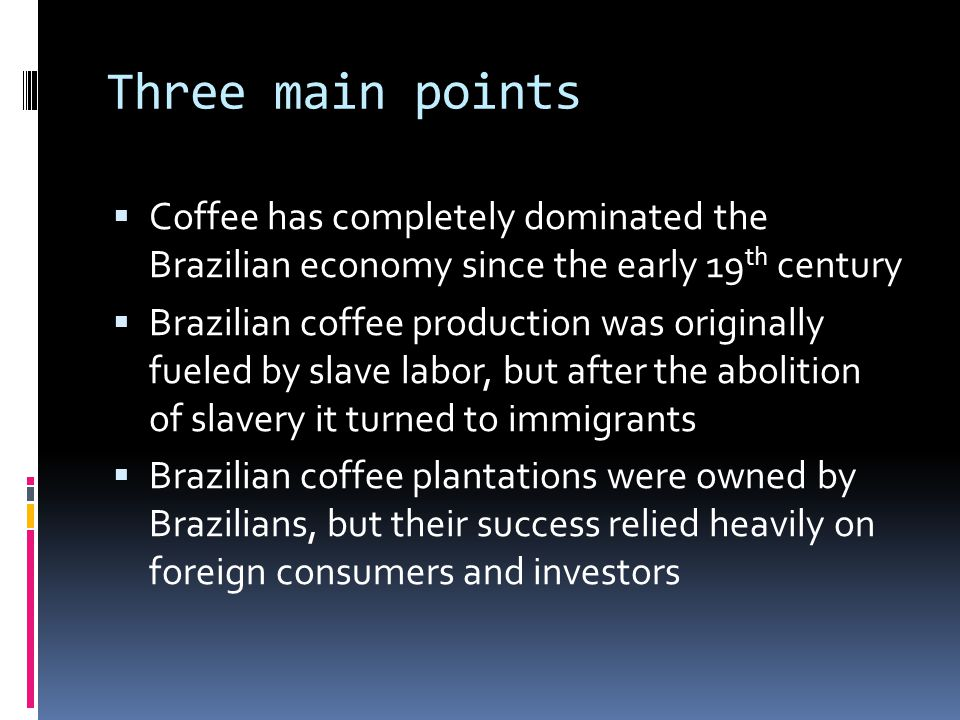 Three main points Coffee has completely dominated the Brazilian economy since the early 19 th century Brazilian coffee production was originally fueled by slave labor, but after the abolition of slavery it turned to immigrants Brazilian coffee plantations were owned by Brazilians, but their success relied heavily on foreign consumers and investors