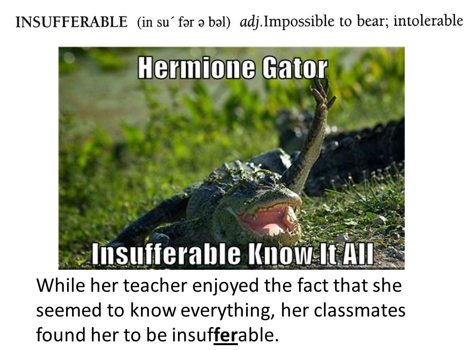 While her teacher enjoyed the fact that she seemed to know everything, her classmates found her to be insufferable.