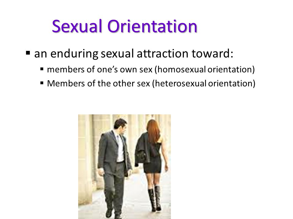 Sexual Orientation an enduring sexual attraction toward: members of ones own sex (homosexual orientation) Members of the other sex (heterosexual orien