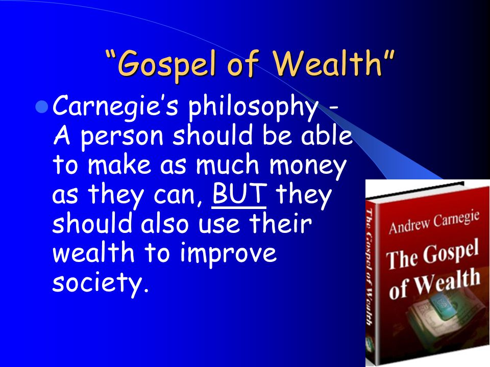 Gospel of Wealth Gospel of Wealth Carnegies philosophy - A person should be able to make as much money as they can, BUT they should also use their wealth to improve society.