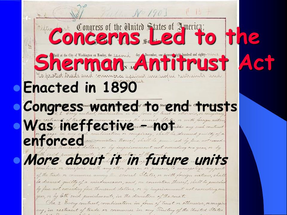 Concerns Led to the Sherman Antitrust Act Enacted in 1890 Congress wanted to end trusts Was ineffective – not enforced More about it in future units