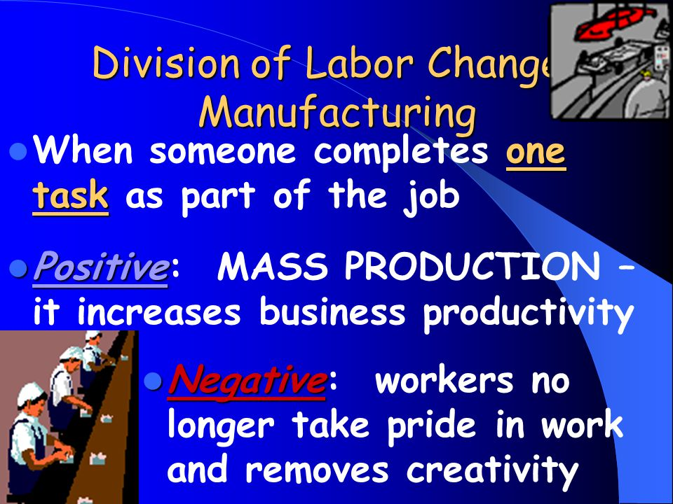 Division of Labor Changes Manufacturing one task When someone completes one task as part of the job Positive Positive: MASS PRODUCTION – it increases business productivity Negative Negative: workers no longer take pride in work and removes creativity