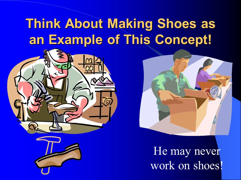 Think About Making Shoes as an Example of This Concept! He may never work on shoes!