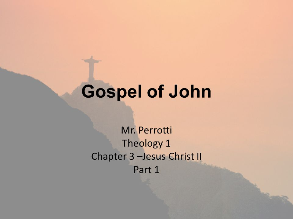Gospel of John Mr. Perrotti Theology 1 Chapter 3 –Jesus Christ II Part 1