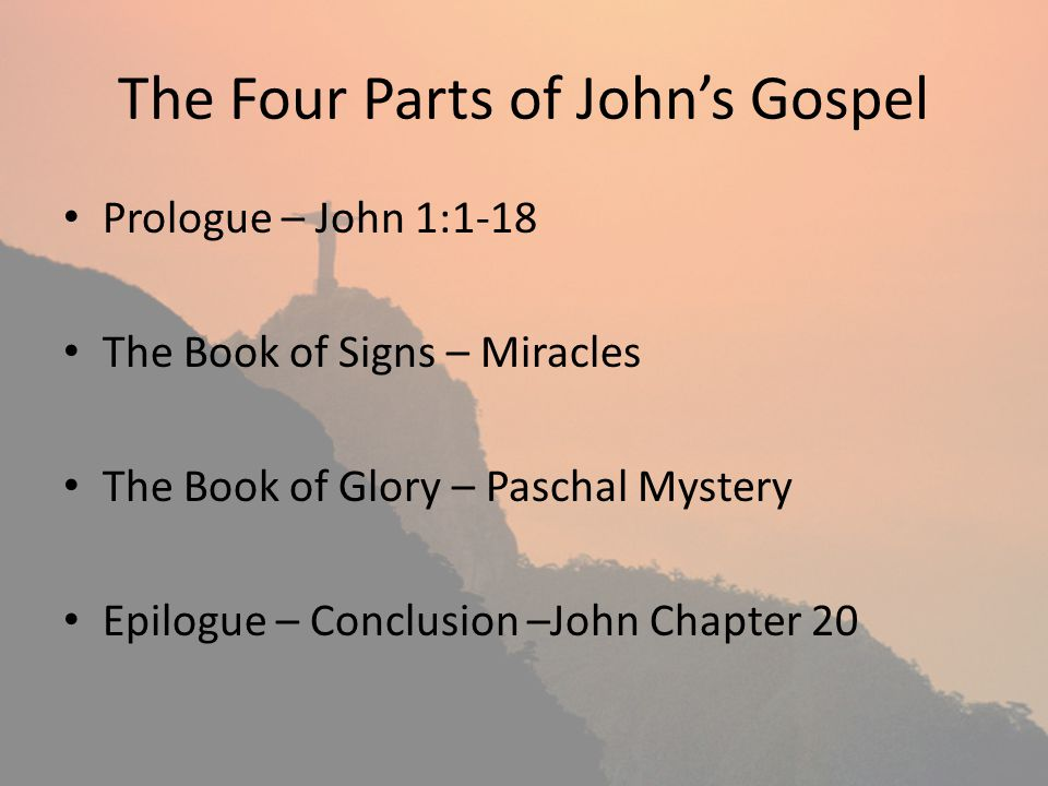 The Four Parts of Johns Gospel Prologue – John 1:1-18 The Book of Signs – Miracles The Book of Glory – Paschal Mystery Epilogue – Conclusion –John Chapter 20