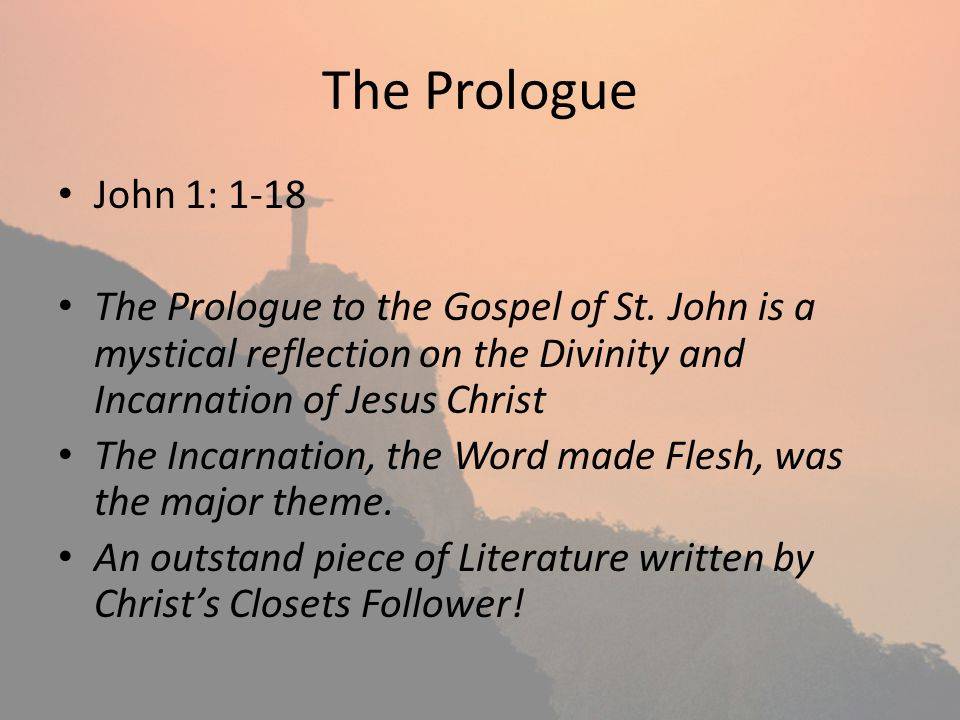 The Prologue John 1: 1-18 The Prologue to the Gospel of St. John is a mystical reflection on the Divinity and Incarnation of Jesus Christ The Incarnat