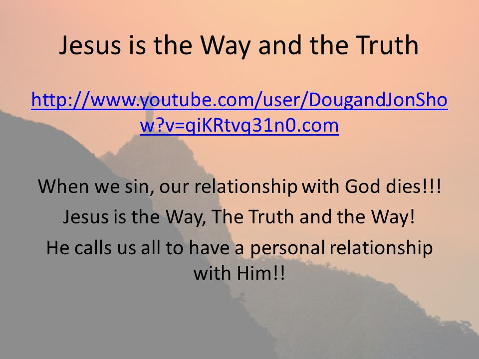 Jesus is the Way and the Truth http://www.youtube.com/user/DougandJonSho w?v=qiKRtvq31n0.com When we sin, our relationship with God dies!!! Jesus is t