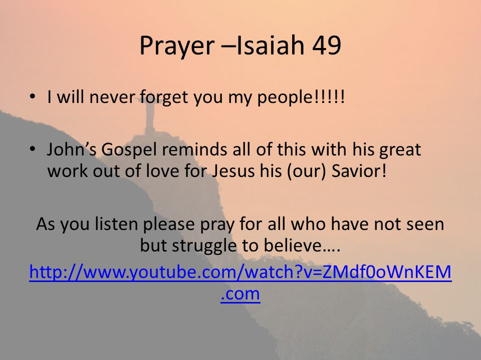 Prayer –Isaiah 49 I will never forget you my people!!!!.