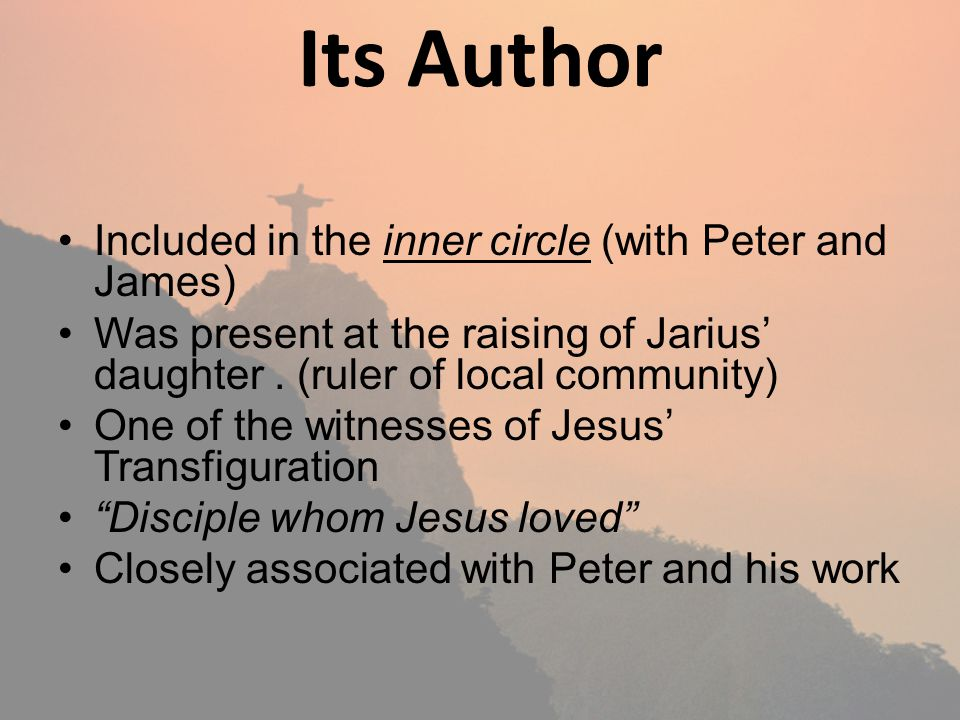 Its Author Included in the inner circle (with Peter and James) Was present at the raising of Jarius daughter.