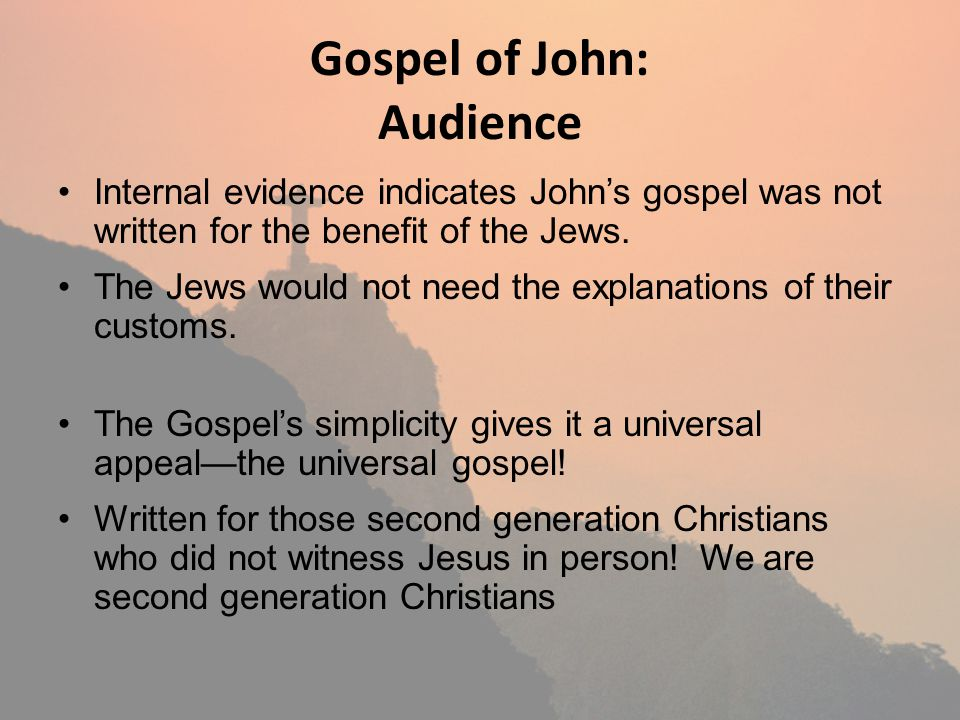 Gospel of John: Audience Internal evidence indicates Johns gospel was not written for the benefit of the Jews. The Jews would not need the explanation