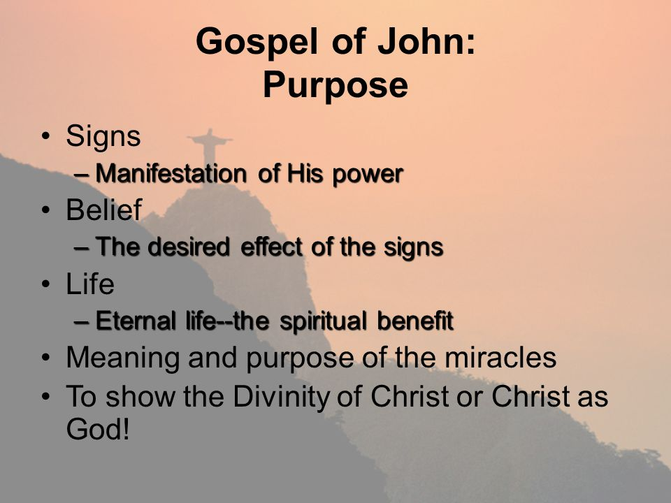 Gospel of John: Purpose Signs –Manifestation of His power Belief –The desired effect of the signs Life –Eternal life--the spiritual benefit Meaning an