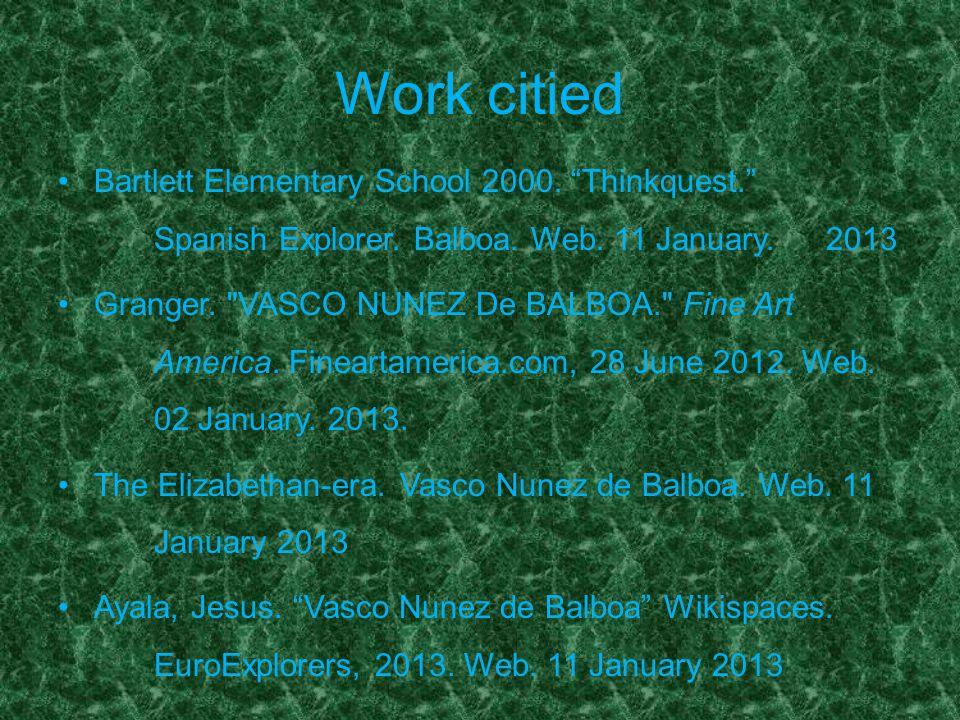 Work citied Bartlett Elementary School 2000. Thinkquest. Spanish Explorer. Balboa. Web. 11 January. 2013 Granger.