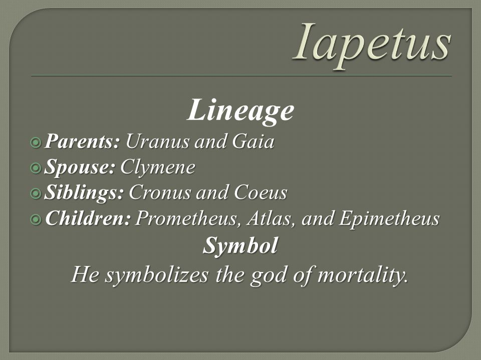 Lineage Parents:Uranus and Gaia Parents: Uranus and Gaia Spouse:Clymene Spouse: Clymene Siblings: Cronus and Coeus Siblings: Cronus and Coeus Children:Prometheus, Atlas, and Epimetheus Children: Prometheus, Atlas, and EpimetheusSymbol He symbolizes the god of mortality.
