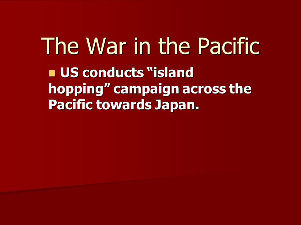 The War in the Pacific US conducts island hopping campaign across the Pacific towards Japan.