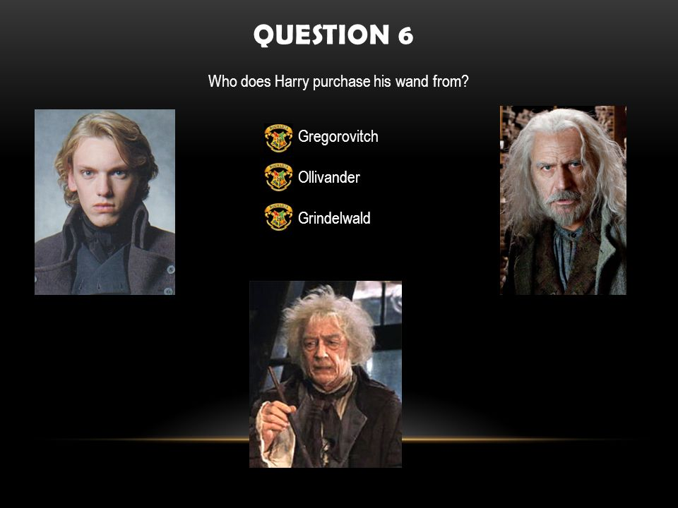 QUESTION 6 Who does Harry purchase his wand from Gregorovitch Ollivander Grindelwald