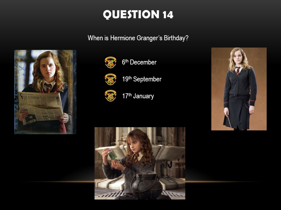 QUESTION 14 When is Hermione Grangers Birthday 6 th December 19 th September 17 th January