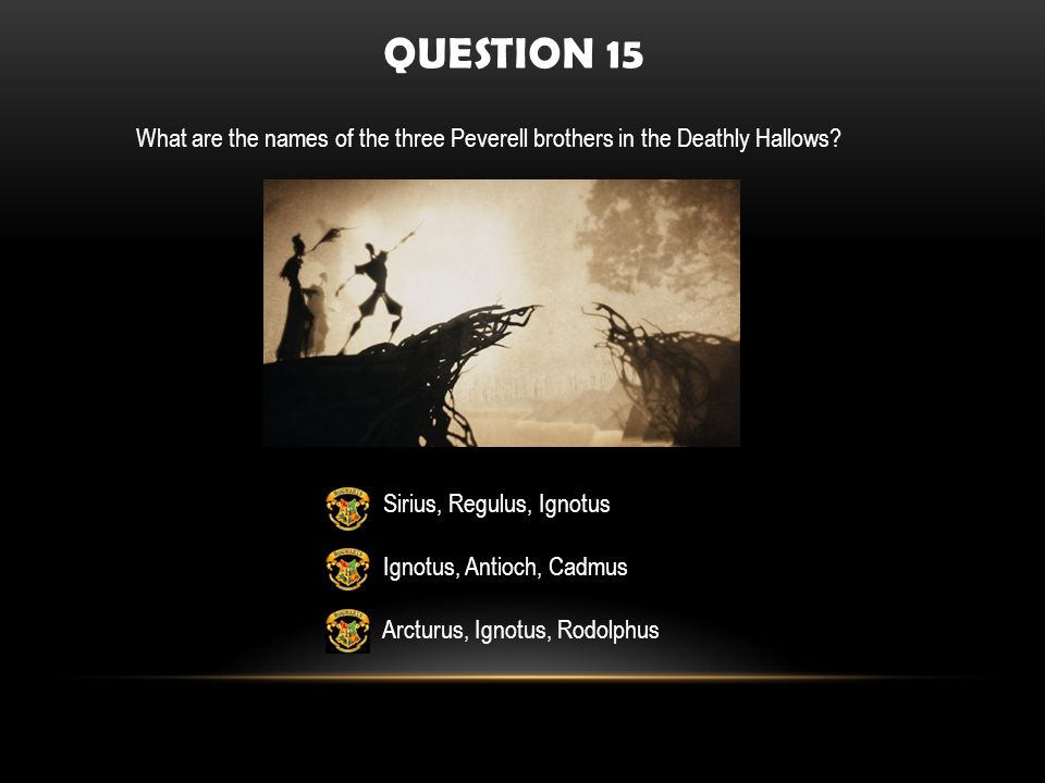QUESTION 15 What are the names of the three Peverell brothers in the Deathly Hallows.