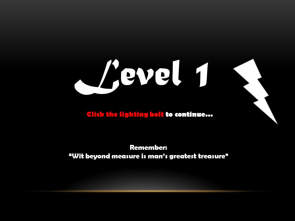 Level 1 Remember: Wit beyond measure is mans greatest treasure Click the lighting bolt to continue…