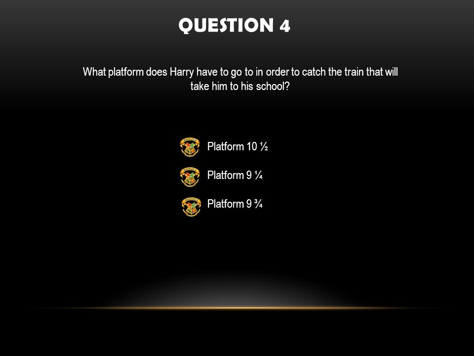 Platform 10 ½ Platform 9 ¼ Platform 9 ¾ QUESTION 4 What platform does Harry have to go to in order to catch the train that will take him to his school