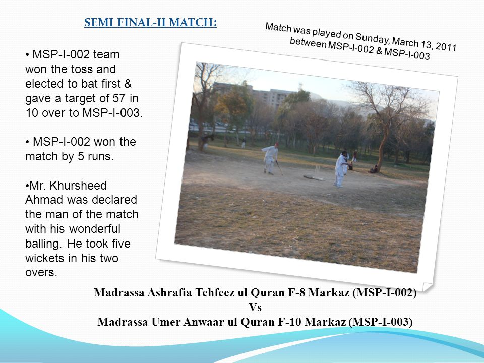 Match was played on Saturday, March 11, 2011 between MSP-I-001 & MSP-I-004 SEMI FINAL-I MATCH: M SP-I-004 team won the toss and elected to bat first.