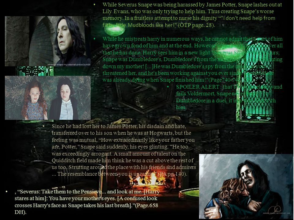 While Severus Snape was being harassed by James Potter, Snape lashes out at Lily Evans, who was only trying to help him.